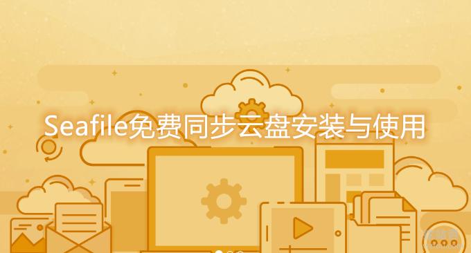 Seafile免费同步云盘安装与使用-自建网盘服务打造个人云存储系统