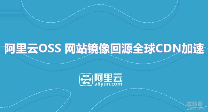 阿里云OSS使用方法-网站镜像回源全球CDN加速自动给网站静态文件加速