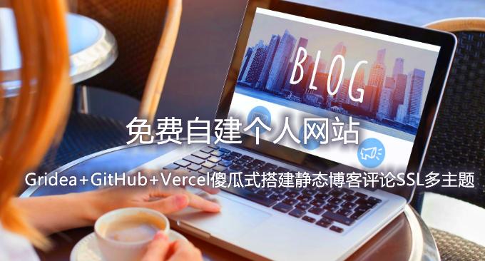 免费自建个人网站-Gridea+GitHub+Vercel傻瓜式搭建静态博客评论SSL多主题