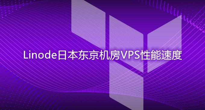 Linode日本东京机房VPS主机性能和速度评测-国外建站首选VPS主机